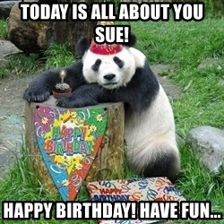Happy Birthday Panda - Today is All about you sue! HAPPY BIRTHDAY! Have fun...