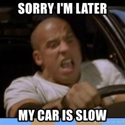 fast and furious - sORRY i'M lATER mY CAR IS SLOW
