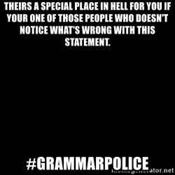 Blank Black - Theirs a special place in hell for you if your one of those people who doesn't notice what's wrong with this statement. #grammarpolice