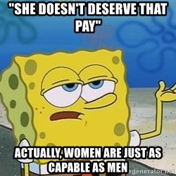 """I'll have you know Spongebob - """"sHE DOESN'T DESERVE THAT PAY"""" aCTUALLY, WOMEN ARE JUST AS CAPABLE AS MEN"""
