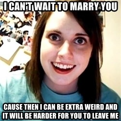 Overly Obsessed Girlfriend - I can't wait to marry you Cause then I can be extra weird and it will be harder for you to leave me