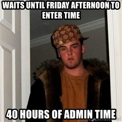 Scumbag Steve - Waits until friday afternoon to enter time 40 hours of admin time
