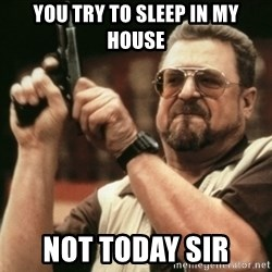 Walter Sobchak with gun - you try to sleep in my house Not today sir