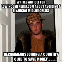 Scumbag Steve - WRITES ARTICLE FOR LOWINCOMERELIEF.COM about avoiding a financial midlife crisis RECOMMENDS JOINING A COUNTRY CLUB to save money