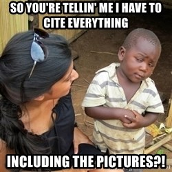 skeptical black kid - So you're tellin' me I have to cite everything  Including the pictures?!