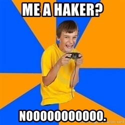 Annoying Gamer Kid - me a haker? nooooooooooo.