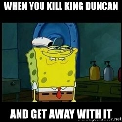 Don't you, Squidward? - When you kill king Duncan And get away with it