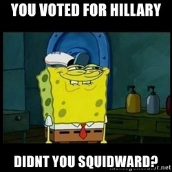 Don't you, Squidward? - you voted for hillary didnt you squidward?