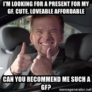 Barney Stinson - I'm looking for a present for my GF. cute, loveable affordable  can you recommend me such a gF?