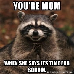 evil raccoon - YOU'RE mom  When she says its time fOr school