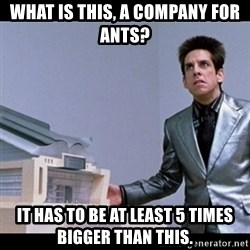 Zoolander for Ants - What is this, a company for ants? It has to be at least 5 times bigger than this.