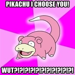 Slowpoke - Pikachu I choose you! Wut?!?!?!?!?!?!?!?!?!?!?!