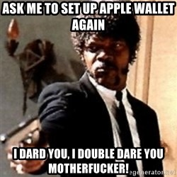 English motherfucker, do you speak it? - Ask me to set up apple wallet again I dard you, I double dare you motherfucker!