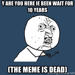 Y U No - Y Are you here Ie been wait for 10 years (The meme is Dead)