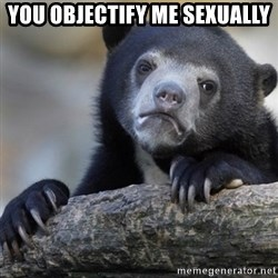 Confession Bear - YOU OBJECTIFY ME SEXUALLY