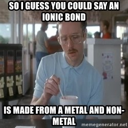so i guess you could say things are getting pretty serious - so i guess you could say an ionic bond is made from a metal and non-metal