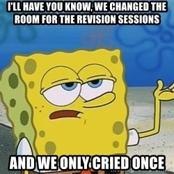I'll have you know Spongebob - I'll have you know, we changed the room for the revision sessions and we only cried once