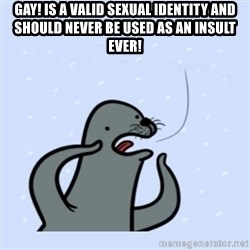 gay seal - Gay! is a valid sexual identity and should never be used as an insult ever!