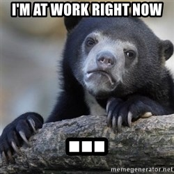 Confession Bear - I'm at work right now ...