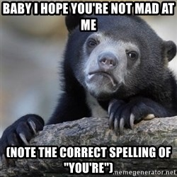 "Confession Bear - Baby I hope you're not mad at me (Note the correct spelling of ""you're"")"
