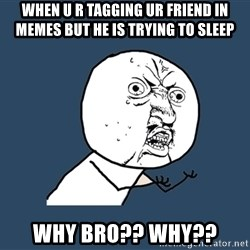 Y U No - When u r tagging ur friend in memes but he is trying to sleep Why bro?? why??