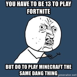 Y U No - you have to be 13 to play fortnite  but do to play minecraft the same dang thing