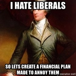 Alexander Hamilton - I hate liberals so lets create a financial plan made to annoy them