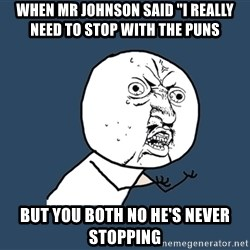 "Y U No - When mr johnson said ""i really need to stop with the puns But you Both no he's never stopping"