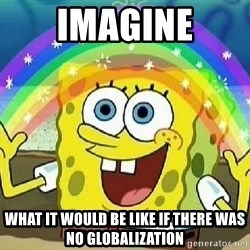 Imagination - Imagine what it would be like if there was no globalization