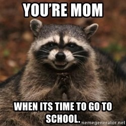 evil raccoon - You're mom  When its time to gO to schOol.