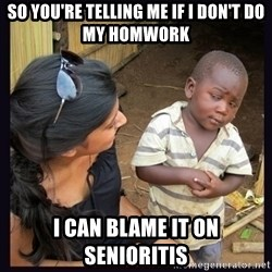 Skeptical third-world kid - so you're telling me if i don't do my homwork i can blame it on senioritis