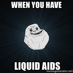 Forever Alone - When you have  liquid aids