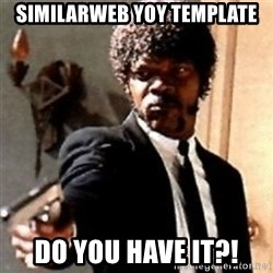 English motherfucker, do you speak it? - Similarweb yoy template do you have it?!