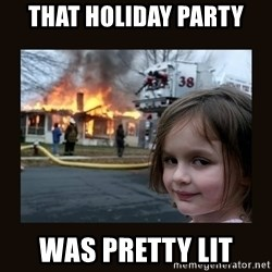 burning house girl - that holiday party was pretty lit