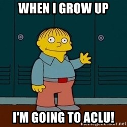 Ralph Wiggum - When I grow up I'm going to ACLU!