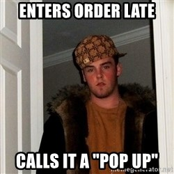 "Scumbag Steve - Enters order late calls it a ""pop up"""