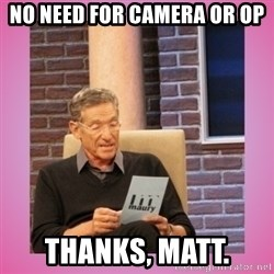 MAURY PV - No need for camera or OP Thanks, Matt.