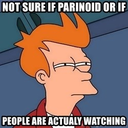 Futurama Fry - not sure if parinoid or if  people are actualy watching