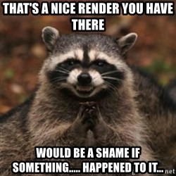 evil raccoon - That's a nice render you have there Would be a shame if something..... happened to it...
