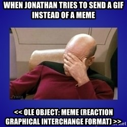 Picard facepalm  - WHEN jONATHAN TRIES TO SEND A GIF INSTEAD OF A MEME << OLE Object: Meme (Reaction Graphical Interchange Format) >>