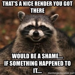 evil raccoon - That's a nice render you got there Would be a shame....                               IF something happened to it....