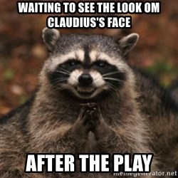 evil raccoon - waiting to see the look om claudius's face after the play