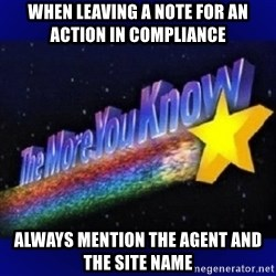 The more you know - When leaving a note for an action in Compliance Always mention the agent and the site name