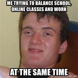Stoner Stanley - me trying to balance school, online classes and work at the same time