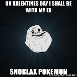 Forever Alone - on valentines day i shall be with my ex snorlax pokemon