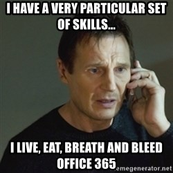 taken meme - i have a very particular set of skills... I live, eat, breath and bleed office 365