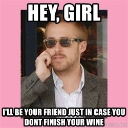 Hey Girl - Hey, girl I'll be your friend just in case you dont finish your wine