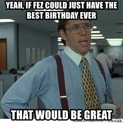 Yeah If You Could Just - Yeah, if fez could just have the best birthday ever that would be great