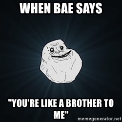 """Forever Alone - when bae says """"you're like a brother to me"""""""