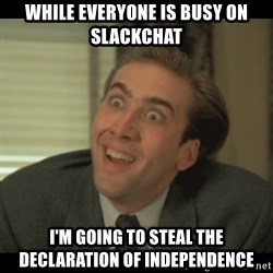 Nick Cage - While everyone is busy on slackchat i'm going to steal the declaration of independence